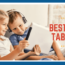 4 Best Tablets For Kids With Access to Educational Content, Games and Movies